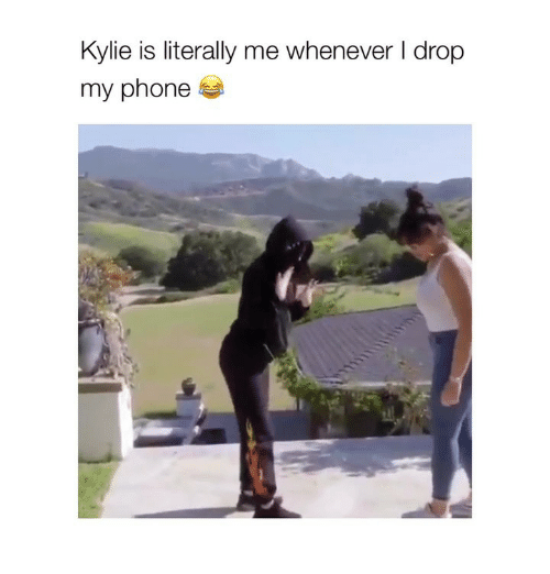 Phone, Girl Memes, and Kylie: Kylie is literally me whenever I drop  my phone
