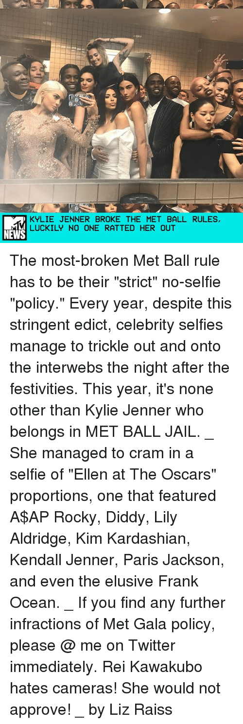 "interwebs: KYLIE JENNER BROKE THE MET BALL RULES,  LUCKILY NO ONE RATTED HER OUT  NEWS The most-broken Met Ball rule has to be their ""strict"" no-selfie ""policy."" Every year, despite this stringent edict, celebrity selfies manage to trickle out and onto the interwebs the night after the festivities. This year, it's none other than Kylie Jenner who belongs in MET BALL JAIL. _ She managed to cram in a selfie of ""Ellen at The Oscars"" proportions, one that featured A$AP Rocky, Diddy, Lily Aldridge, Kim Kardashian, Kendall Jenner, Paris Jackson, and even the elusive Frank Ocean. _ If you find any further infractions of Met Gala policy, please @ me on Twitter immediately. Rei Kawakubo hates cameras! She would not approve! _ by Liz Raiss"