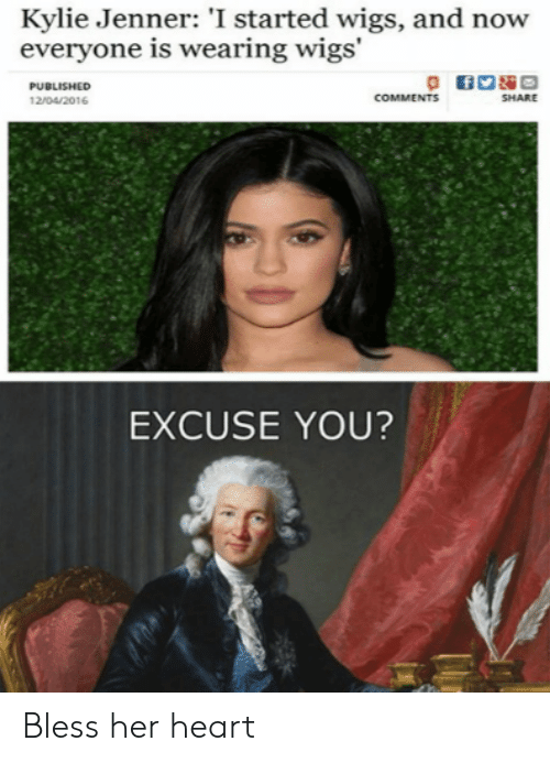 Published: Kylie Jenner: 'I started wigs, and now  everyone is wearing wigs'  PUBLISHED  COMMENTS  SHARE  12/04/2016  EXCUSE YOU? Bless her heart
