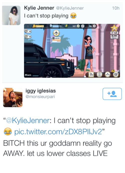 "Iglesias: Kylie Jenner @KylieJenner  I can't stop playing  10h  13321  96  # 164  8.0M  iggy iglesias  @monsieurpari  ""@KylieJenner: I can't stop playing  pic.twitter.com/zDX8PIJV2  BITCH this ur goddamn reality go  AWAY. let us lower classes LIVE"