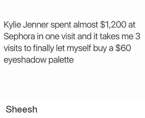 Eyeshadow Palette: Kylie Jenner spent almost $1,200 at  Sephora in one visit and it takes me 3  visits to finally let myself buy a $60  eyeshadow palette Sheesh