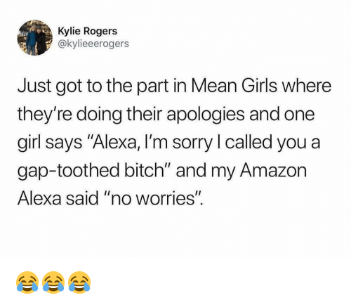 "Mean Girls: Kylie Rogers  @kylieeerogers  Just got to the part in Mean Girls where  they're doing their apologies and one  girl says ""Alexa, I'm sorry I called you a  gap-toothed bitch"" and my Amazon  Alexa said ""no worrieS""  I1 😂😂😂"