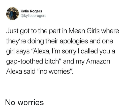 "Mean Girls: Kylie Rogers  @kylieeerogers  Just got to the part in Mean Girls where  they're doing their apologies and one  girl says ""Alexa, I'm sorry l called you a  gap-toothed bitch"" and my Amazon  Alexa said ""no worries"" No worries"