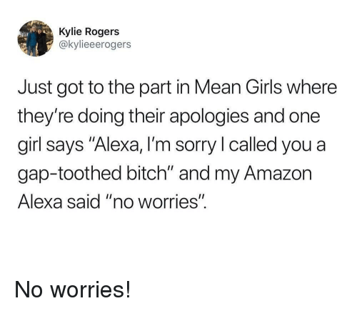 "Mean Girls: Kylie Rogers  @kylieeerogers  Just got to the part in Mean Girls where  they're doing their apologies and one  girl says ""Alexa, I'm sorry l called you a  gap-toothed bitch"" and my Amazon  Alexa said ""no worries"". No worries!"