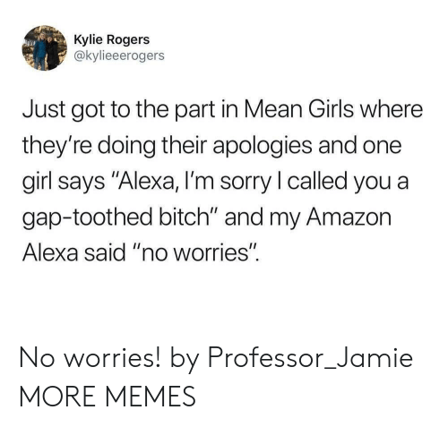 "Mean Girls: Kylie Rogers  @kylieeerogers  Just got to the part in Mean Girls where  they're doing their apologies and one  girl says ""Alexa, I'm sorry l called you a  gap-toothed bitch"" and my Amazon  Alexa said ""no worries"". No worries! by Professor_Jamie MORE MEMES"