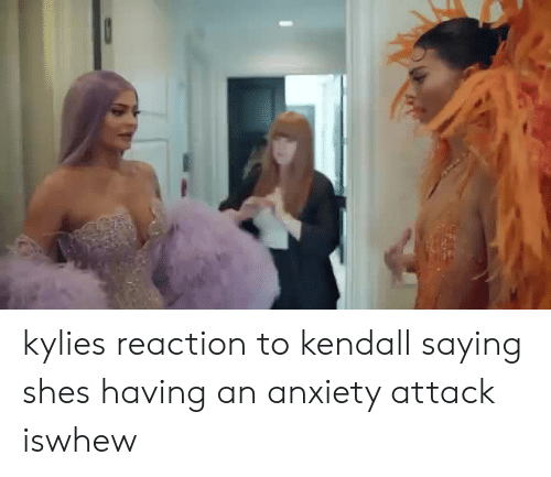 Anxiety, Anxiety Attack, and Kylie: kylies reaction to kendall saying shes having an anxiety attack iswhew