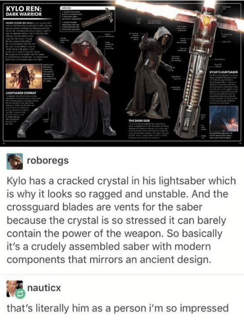 Crossguard: KYLO REN  DARK WARRIOR  THE DARK SIDE  roboregs  Kylo has a cracked crystal in his lightsaber which  is why it looks so ragged and unstable. And the  crossguard blades are vents for the saber  because the crystal is so stressed it can barely  contain the power of the weapon. So basically  it's a crudely assembled saber with modern  components that mirrors an ancient design.  nauticx  that's literally him as a person i'm so impressed
