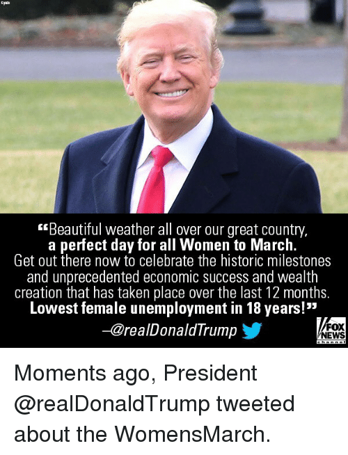 """Beautiful, Memes, and News: Kyno  Beautiful weather all over our great country,  a perfect day for all Women to March.  Get out there now to celebrate the historic milestones  and unprecedented economic success and wealth  creation that has taken place over the last 12 months.  Lowest female unemployment in 18 years!""""  -@realDonaldTrump  FOX  NEWS Moments ago, President @realDonaldTrump tweeted about the WomensMarch."""