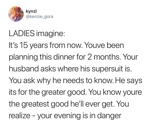 Good, Husband, and Hell: kynzī  @kenzie_gora  LADIES imagine  It's 15 vears from now. Youve been  planning this dinner for 2 months. Your  husband asks where his supersuit is  You ask why he needs to know. He says  its for the greater good. You know youree  the greatest good he'll ever get. You  reallze - your evVening is in danger