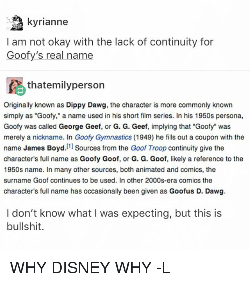 """troop: kyrianne  I am not okay with the lack of continuity for  Goofy's real name  fA thatemilyperson  Originally known as Dippy Dawg, the character is more commonly known  simply as """"Goofy,"""" a name used in his short film series. In his 1950s persona,  Goofy was called George Geef, or G. G. Geef, implying that """"Goofy"""" was  merely a nickname. In Goofy Gymnastics (1949) he fills out a coupon with the  name James Boyd  [1]  Sources from the Goof Troop continuity give the  character's full name as Goofy Goof, or G. G. Goof, likely a reference to the  1950s name. In many other sources, both animated and comics, the  surname Goof continues to be used. In other 2000s-era comics the  character's full name has occasionally been given as Goofus D. Dawg.  I don't know what I was expecting, but this is  bullshit. WHY DISNEY WHY -L"""