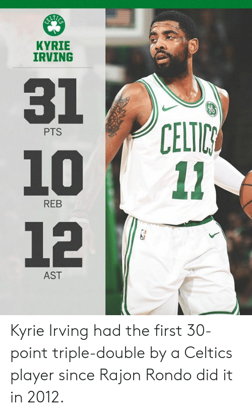 Kyrie Irving: KYRIE  IRVING  31  1011  12  CELTIC  PTS  REB  AST Kyrie Irving had the first 30-point triple-double by a Celtics player since Rajon Rondo did it in 2012.
