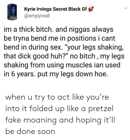 "Bitch, Fake, and Hoe: Kyrie Irvings Secret Black Gf  @empyreall  im a thick bitch. and niggas always  be tryna bend me in positions i cant  bend in during sex. ""your legs shaking,  that dick good huh?"" no bitch , my legs  shaking from using muscles ian used  in 6 years. put my legs down hoe. when u try to act like you're into it folded up like a pretzel fake moaning and hoping it'll be done soon"