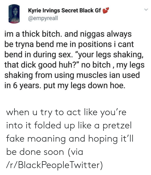 "Bitch, Blackpeopletwitter, and Fake: Kyrie Irvings Secret Black Gf  @empyreall  im a thick bitch. and niggas always  be tryna bend me in positions i cant  bend in during sex. ""your legs shaking,  that dick good huh?"" no bitch , my legs  shaking from using muscles ian used  in 6 years. put my legs down hoe. when u try to act like you're into it folded up like a pretzel fake moaning and hoping it'll be done soon (via /r/BlackPeopleTwitter)"
