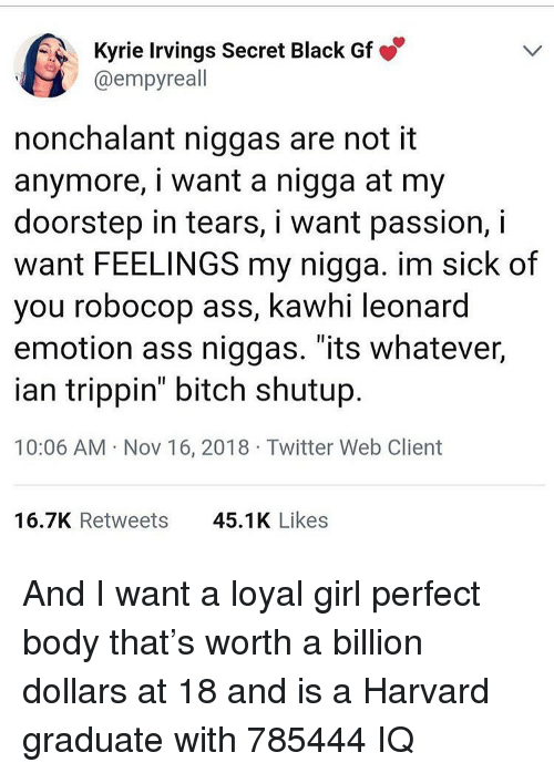 """RoboCop: Kyrie Irvings Secret Black Gf  @empyreall  nonchalant niggas are not it  anymore, i want a nigga at my  doorstep in tears, i want passion, i  want FEELINGS my nigga. im sick of  you robocop ass, kawhi leonard  emotion ass niggas. """"its whatever,  ian trippin"""" bitch shutup  10:06 AM Nov 16, 2018 Twitter Web Client  16.7K Retweets  45.1K Likes And I want a loyal girl perfect body that's worth a billion dollars at 18 and is a Harvard graduate with 785444 IQ"""