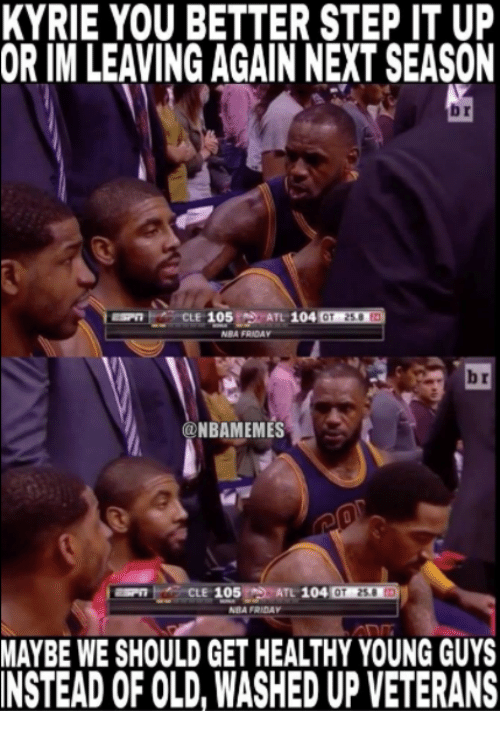 Friday, Nba, and Old: KYRIE YOU BETTER STEP IT UP  OR IM LEAVING AGAIN NEXT SEASON  b r  ATL 104 OT 25.0 83  NBA FRIDAY  b r  NBAMEMES  CLE 105  ATL 104  0T 23.8  NBA FRIDAY  MAYBE WE SHOULD GET HEALTHY YOUNG GUYS  INSTEAD OF OLD, WASHED UP VETERANS