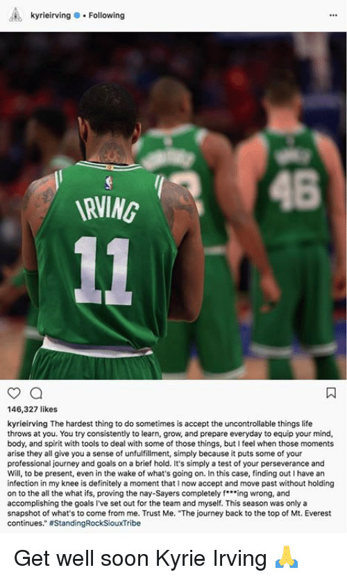"fing: kyrieirving.Following  146,327 likes  kyrieirving The hardest thing to do sometimes is accept the uncontrollable things life  throws at you. You try consistently to learn, grow, and prepare everyday to equip your mind,  body, and spirit with tools to deal with some of those things, but I feel when those moments  arise they all give you a sense of unfulfillment, simply because it puts some of your  professional journey and goals on a brief hold. It's simply a test of your perseverance and  Will, to be present, even in the wake of what's going on. In this case, finding out I have an  infection in my knee is definitely a moment that I now accept and move past without holding  on to the all the what ifs, proving the nay-Sayers completely fing wrong, and  accomplishing the goals I've set out for the team and myself. This season was only a  snapshot of what's to come from me. Trust Me. ""The journey back to the top of Mt. Everest  continues."" Get well soon Kyrie Irving 🙏"
