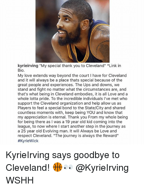 "Goodbyee: kyrieirving ""My special thank you to Cleveland"" *Link in  Bio.  My love extends way beyond the court I have for Cleveland  and it will always be a place thats special because of the  great people and experiences. The Ups and downs, we  stand and fight no matter what the circumstances are, and  that's what being in Cleveland embodies, it is all Love and a  whole lotta pride. To the incredible individuals I've met who  support the Cleveland organization and help allow us as  Players to feel a special bond to the State/City and shared  countless moments with, keep being YOU and know that  my appreciation is eternal. Thank you From my whole being  for being there as I was a 19 year old kid coming into the  league, to now where I start another step in the journey as  a 25 year old Evolving man. It will Always be Love and  respect Cleveland. ""The journey is always the Reward""  KyrieIrving says goodbye to Cleveland! 🏀👀 @KyrieIrving WSHH"