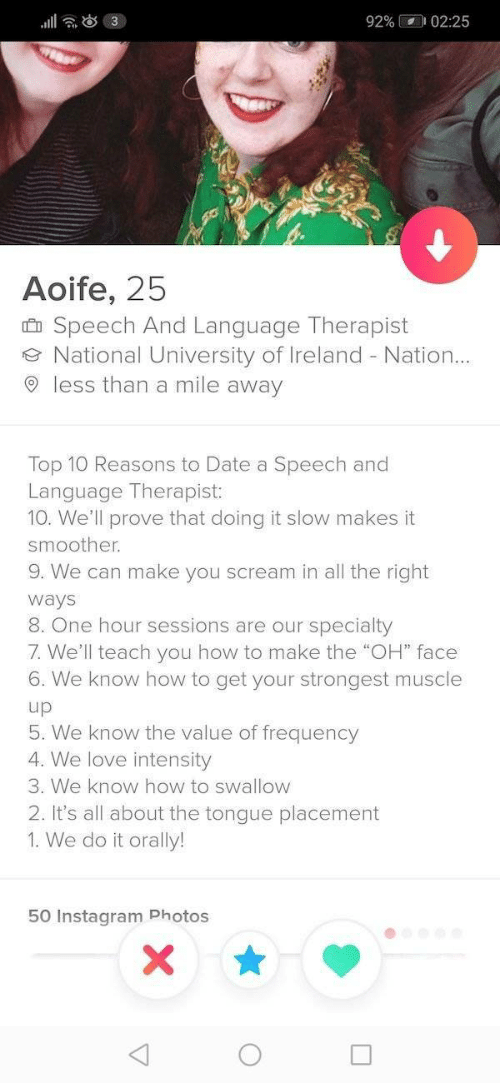 "Instagram, Love, and Scream: l 3  92% 02:25  Aoife, 25  Speech And Language Therapist  National University of Ireland Nation..  less than a mile away  Top 10 Reasons to Date a Speech and  Language Therapist:  10. We'll prove that doing it slow makes it  smoother.  9. We can make you scream in all the right  ways  8 One hour sessions are our  specialty  7. We'll teach you how to make the ""OH"" face  6. We know how to get your strongest muscle  up  5. We know the value of frequency  4. We love intensity  3. We know how to swallow  2. It's all about the tongue placement  1. We do it orally!  50 Instagram Photos  X"