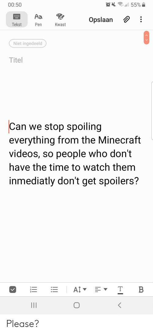 Minecraft, Videos, and Time: . l 55%  00:50  Aa  Opslaan  Tekst  Pen  Kwast  Niet ingedeeld  Titel  Can we stop spoiling  everything from the Minecraft  videos, so people who don't  have the time to watch them  inmediatly don't get spoilers?  AI  B  II  !! Please?