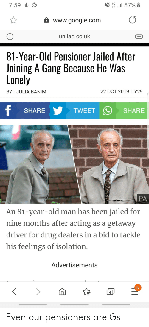 Google, Old Man, and Gang: l 57%  4G  7:59  www.google.com  unilad.co.uk  81-Year-Old Pensioner Jailed After  Joining A Gang Because He Was  Lonely  22 OCT 2019 15:29  BY JULIA BANIM  f  TWEET  SHARE  SHARE  PA  An 81-year-old man has been jailed for  nine months after acting as a getaway  driver for drug dealers in a bid to tackle  his feelings of isolation.  Advertisements  4 Even our pensioners are Gs