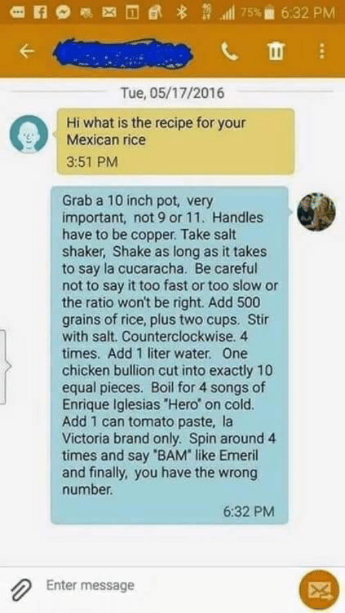 """Say It, Chicken, and Songs: l 75%  6:32 PM  Tue, 05/17/2016  Hi what is the recipe for your  Mexican rice  3:51 PM  Grab a 10 inch pot, very  important, not 9 or 11. Handles  have to be copper. Take salt  shaker, Shake as long as it takes  to say la cucaracha. Be careful  not to say it too fast or too slow or  the ratio won't be right. Add 500  grains of rice, plus two cups. Stir  with salt. Counterclockwise. 4  times. Add 1 liter water. One  chicken bullion cut into exactly 10  equal pieces. Boil for 4 songs of  Enrique Iglesias """"Hero' on cold.  Add 1 can tomato paste, la  Victoria brand only. Spin around 4  times and say 'BAM like Emeril  and finally, you have the wrong  number.  6:32 PM  Enter message"""