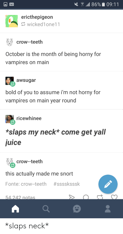 snort: l 86% 09:11  ericthepigeon  wicked1one11  crow--teeth  October is the month of being horny for  vampires on main  awsugar  bold of you to assume i'm not horny for  vampires on main year round  ricewhinee  *slaps my neck* come get yall  juice  crow--teeth  this actually made me snort  Fonte: crow-teeth  #ssssksssk  54.242 notas *slaps neck*