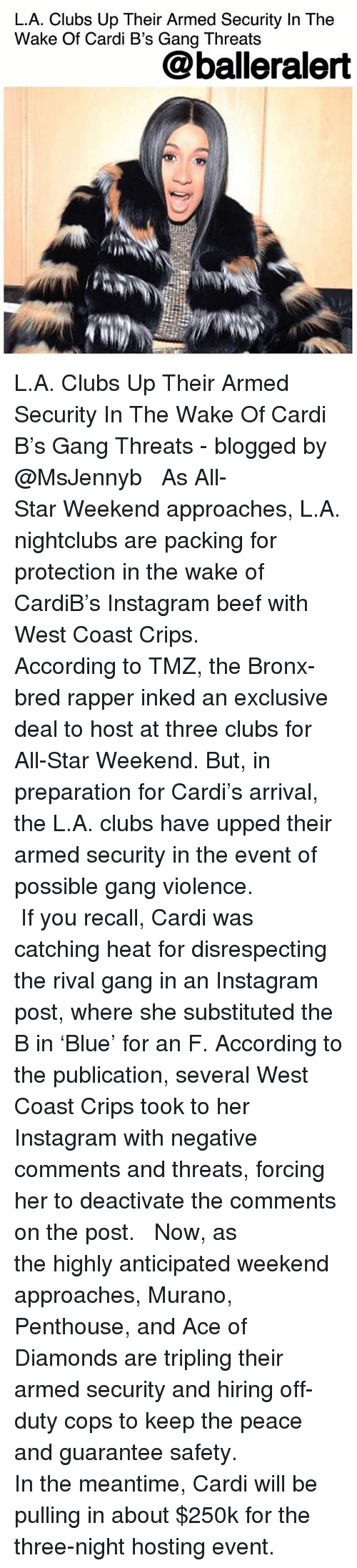 West Coast: L.A. Clubs Up Their Armed Security In The  Wake Of Cardi B's Gang Threats  @balleralert  IN L.A. Clubs Up Their Armed Security In The Wake Of Cardi B's Gang Threats - blogged by @MsJennyb ⠀⠀⠀⠀⠀⠀⠀ ⠀⠀⠀⠀⠀⠀⠀ As All-Star Weekend approaches, L.A. nightclubs are packing for protection in the wake of CardiB's Instagram beef with West Coast Crips. ⠀⠀⠀⠀⠀⠀⠀ ⠀⠀⠀⠀⠀⠀⠀ According to TMZ, the Bronx-bred rapper inked an exclusive deal to host at three clubs for All-Star Weekend. But, in preparation for Cardi's arrival, the L.A. clubs have upped their armed security in the event of possible gang violence. ⠀⠀⠀⠀⠀⠀⠀ ⠀⠀⠀⠀⠀⠀⠀ If you recall, Cardi was catching heat for disrespecting the rival gang in an Instagram post, where she substituted the B in 'Blue' for an F. According to the publication, several West Coast Crips took to her Instagram with negative comments and threats, forcing her to deactivate the comments on the post. ⠀⠀⠀⠀⠀⠀⠀ ⠀⠀⠀⠀⠀⠀⠀ Now, as the highly anticipated weekend approaches, Murano, Penthouse, and Ace of Diamonds are tripling their armed security and hiring off-duty cops to keep the peace and guarantee safety. ⠀⠀⠀⠀⠀⠀⠀ ⠀⠀⠀⠀⠀⠀⠀ In the meantime, Cardi will be pulling in about $250k for the three-night hosting event.