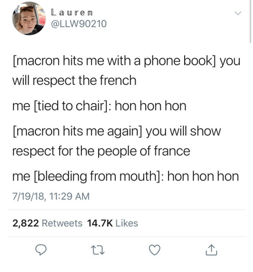 phone book: L a re Im  @LLW90210  [macron hits me with a phone book] you  will respect the french  me [tied to chair]: hon hon hon  macron hits me again] you will show  respect for the people of france  me [bleeding from mouth]: hon hon hon  7/19/18, 11:29 AM  2,822 Retweets 14.7K Likes  10