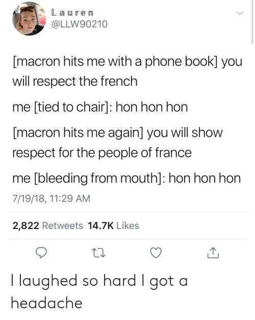 phone book: L a re Im  @LLW90210  [macron hits me with a phone book] you  will respect the french  me [tied to chair]: hon hon hon  macron hits me again] you will show  respect for the people of france  me [bleeding from mouth]: hon hon hon  7/19/18, 11:29 AM  2,822 Retweets 14.7K Likes  10 I laughed so hard I got a headache
