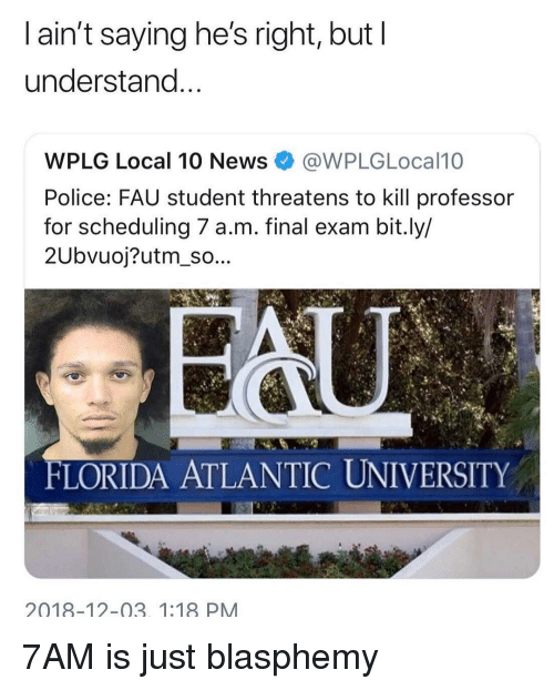 Threatens: l ain't saying he's right, but I  understand  WPLG Local 10 News@WPLGLocal10  Police: FAU student threatens to kill professor  for scheduling 7 a.m. final exam bit.ly/  2Ubvuoj?utm_so...  FLORIDA ATLANTIC UNIVERSITY  2018-12-03. 1:18 PM 7AM is just blasphemy
