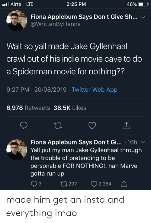 Jake Gyllenhaal, Lmao, and Run: l Airtel LTE  2:25 PM  48%  Fiona Applebum Says Don't Give Sh...  @WrittenBy Hanna  Wait so yall made Jake Gyllenhaal  crawl out of his indie movie cave to do  a Spiderman movie for nothing??  9:27 PM 20/08/2019 Twitter Web App  6,978 Retweets 38.5K Likes  Fiona Applebum Says Don't Gi... 16h  Yall put my man Jake Gyllenhaal through  the trouble of pretending to be  personable FOR NOTHING!! nah Marvel  gotta run up  L2 297  2,354 made him get an insta and everything lmao