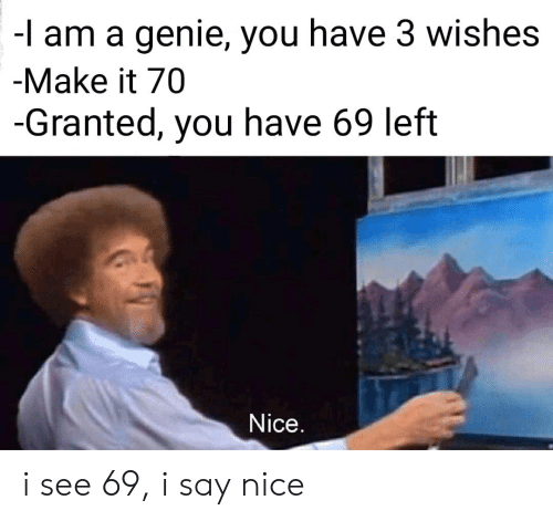 genie: -l am a genie, you have 3 wishes  -Make it 70  -Granted, you have 69 left  Nice. i see 69, i say nice