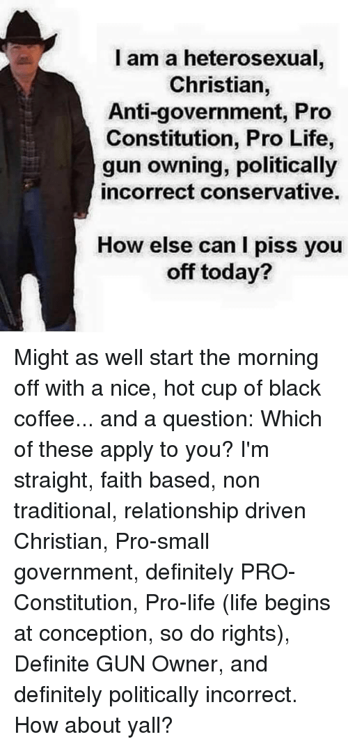 Politically: l am a heterosexual  Christian,  Anti-government, Pro  Constitution, Pro Life,  gun owning, politically  incorrect conservative.  How else can I piss you  off today? Might as well start the morning off with a nice, hot cup of black coffee... and a question: Which of these apply to you? I'm straight, faith based, non traditional, relationship driven Christian, Pro-small government, definitely PRO-Constitution, Pro-life (life begins at conception, so do rights), Definite GUN Owner,  and definitely politically incorrect. How about yall?