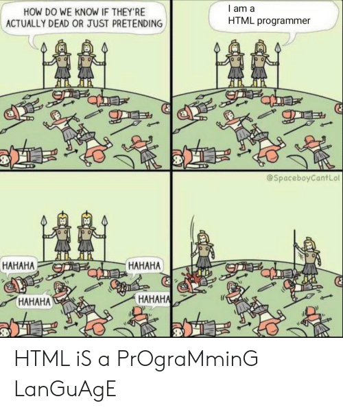 Hahah: l am a  HOW DO WE KNOW IF THEY'RE  ACTUALLY DEAD OR JUST PRETENDING  HTML programmer  @SpaceboyCantLol  HAHAHA  HAHAHA  HAHAH  HAHAHAL HTML iS a PrOgraMminG LanGuAgE