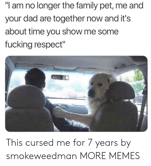 "Dad, Dank, and Family: ""l am no longer the family pet, me and  your dad are together now and it's  about time you show me some  fucking respect"" This cursed me for 7 years by smokeweedman MORE MEMES"