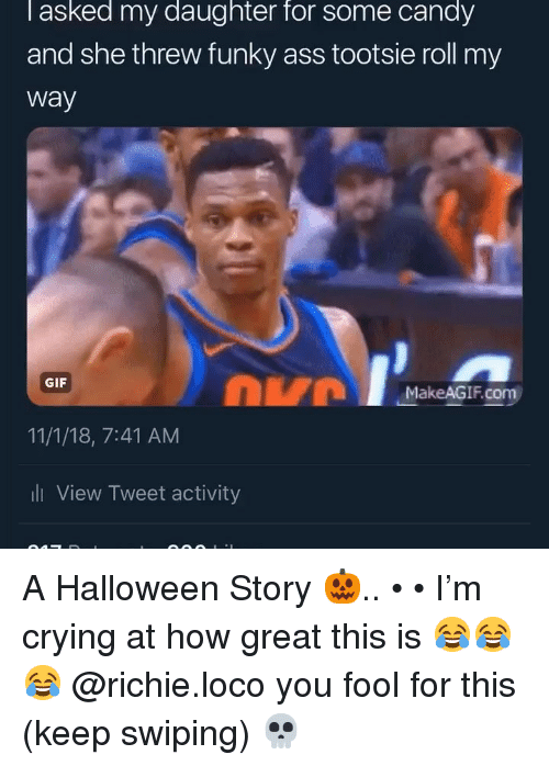 dvm: l asked my daughter for some candy  and she threw funky ass tootsie roll my  way  DVM  GIF  MakeAGIF.com  11/1/18, 7:41 AM  ll View Tweet activity A Halloween Story 🎃.. • • I'm crying at how great this is 😂😂😂 @richie.loco you fool for this (keep swiping) 💀