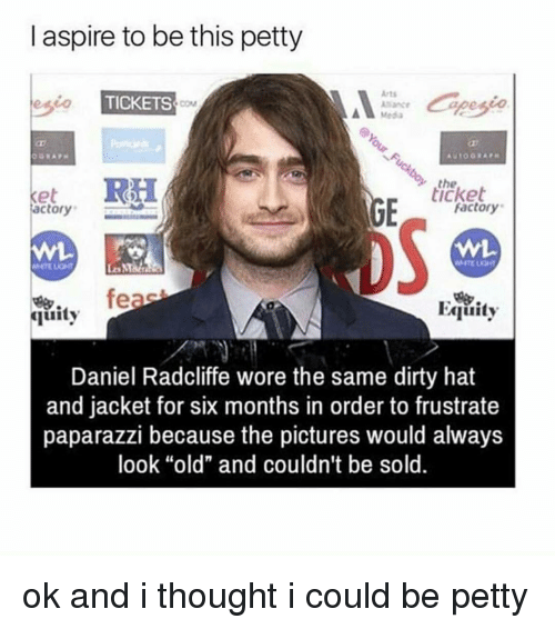 """aspirated: l aspire to be this petty  Arts  TICKETS  Media  the  Factory  actory  feas  Egiuity  quity  Daniel Radcliffe wore the same dirty hat  and jacket for six months in order to frustrate  paparazzi because the pictures would always  look """"old"""" and couldn't  be sold. ok and i thought i could be petty"""