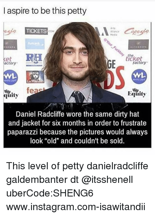 """aspirated: l aspire to be this petty  esio  TICKETS  RH  ticket  Ket  factory  Factory  feas  Equity  Guity  Daniel Radcliffe wore the same dirty hat  and jacket for six months in order to frustrate  paparazzi because the pictures would always  look """"old"""" and couldn't be sold This level of petty danielradcliffe galdembanter dt @itsshenell uberCode:SHENG6 www.instagram.com-isawitandii"""