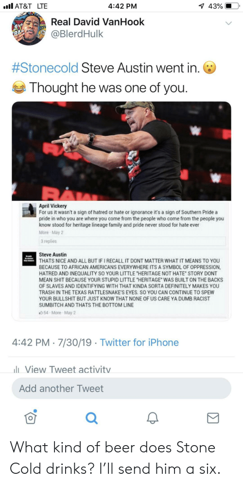 """dont matter: l AT&T LTE  1 43%  4:42 PM  Real David VanHook  @BlerdHulk  7  #Stonecold Steve Austin went in.  Thought he was one of you.  April Vickery  For us it wasn't a sign of hatred or hate or ignorance it's a sign of Southern Pride a  pride in who you are where you come from the people who come from the people you  know stood for heritage lineage family and pride never stood for hate ever  More May 2  3 replies  Steve Austin  THATS NICE AND ALL BUT IF I RECALL IT DONT MATTER WHAT IT MEANS TO YOU  BECAUSE TO AFRICAN AMERICANS EVERYWHERE ITS A SYMBOL OF OPPRESSION,  HATRED AND INEQUALITY SO YOUR LITTLE """"HERITAGE NOT HATE STORY DONT  MEAN SHIT BECAUSE YOUR STUPID LITTLE """"HERITAGE WAS BUILT ON THE BACKS  OF SLAVES AND IDENTIFYING WITH THAT KINDA SORTA DEFINITELY MAKES YOU  TRASH IN THE TEXAS RATTLESNAKE'S EYES. SO YOU CAN CONTINUE TO SPEW  YOUR BULLSHIT BUT JUST KNOW THAT NONE OF US CARE YA DUMB RACIST  SUMBITCH AND THATS THE BOTTOM LINE  54-More-May 2  4:42 PM 7/30/19 Twitter for iPhone  lView Tweet activitv  Add another Tweet What kind of beer does Stone Cold drinks? I'll send him a six."""