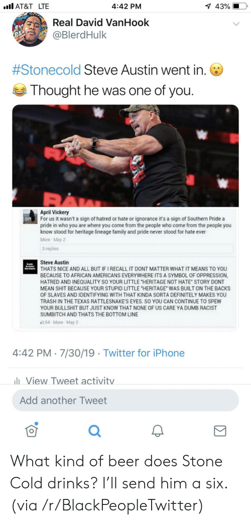 """dont matter: l AT&T LTE  1 43%  4:42 PM  Real David VanHook  @BlerdHulk  7  #Stonecold Steve Austin went in.  Thought he was one of you.  April Vickery  For us it wasn't a sign of hatred or hate or ignorance it's a sign of Southern Pride a  pride in who you are where you come from the people who come from the people you  know stood for heritage lineage family and pride never stood for hate ever  More May 2  3 replies  Steve Austin  THATS NICE AND ALL BUT IF I RECALL IT DONT MATTER WHAT IT MEANS TO YOU  BECAUSE TO AFRICAN AMERICANS EVERYWHERE ITS A SYMBOL OF OPPRESSION,  HATRED AND INEQUALITY SO YOUR LITTLE """"HERITAGE NOT HATE STORY DONT  MEAN SHIT BECAUSE YOUR STUPID LITTLE """"HERITAGE WAS BUILT ON THE BACKS  OF SLAVES AND IDENTIFYING WITH THAT KINDA SORTA DEFINITELY MAKES YOU  TRASH IN THE TEXAS RATTLESNAKE'S EYES. SO YOU CAN CONTINUE TO SPEW  YOUR BULLSHIT BUT JUST KNOW THAT NONE OF US CARE YA DUMB RACIST  SUMBITCH AND THATS THE BOTTOM LINE  54-More-May 2  4:42 PM 7/30/19 Twitter for iPhone  lView Tweet activitv  Add another Tweet What kind of beer does Stone Cold drinks? I'll send him a six. (via /r/BlackPeopleTwitter)"""
