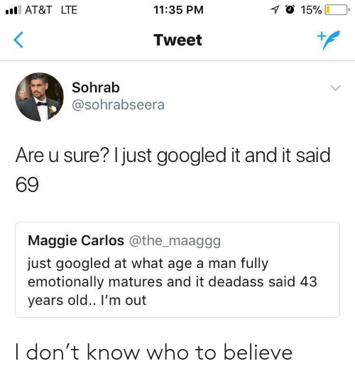 matures: l AT&T LTE  11:35 PM  Tweet  Sohrab  @sohrabseera  Are u sure? Ijust googled it and it said  69  Maggie Carlos @the_maaggg  just googled at what age a man fully  emotionally matures and it deadass said 43  years old.. I'm ouft I don't know who to believe