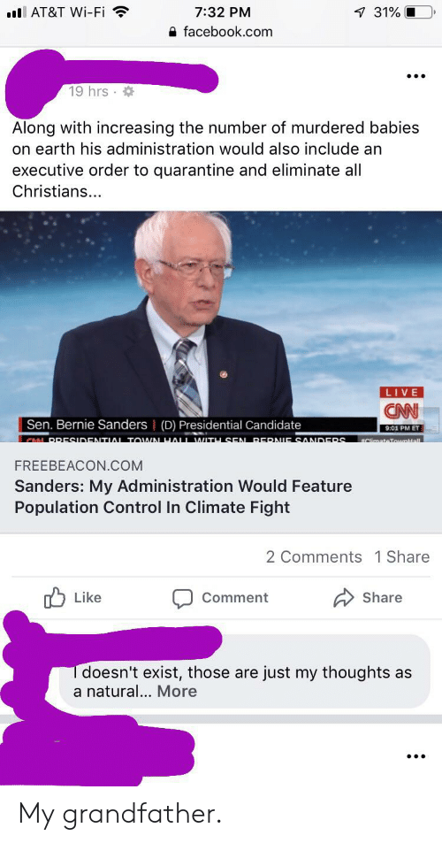 Bernie Sanders, Facebook, and Control: l AT&T Wi-Fi  7:32 PM  7 31%  facebook.com  19 hrs  Along with increasing the number of murdered babies  on earth his administration would also include an  executive order to quarantine and eliminate all  Christians...  LIVE  CN  Sen. Bernie Sanders   (D) Presidential Candidate  9:01 PM ET  CAN PRESIDENTIAL TOWN HALL WITH SEN RERNIE SANDERS  #ClimateToumHall  FREEBEACON.COM  Sanders: My Administration Would Feature  Population Control In Climate Fight  2 Comments 1 Share  Like  Share  Comment  doesn't exist, those are just my thoughts as  a natural... More My grandfather.