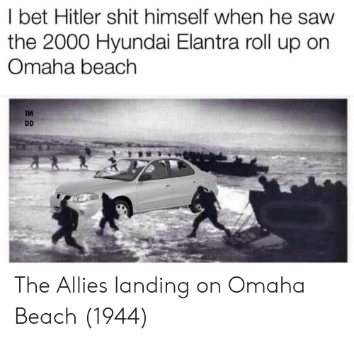 allies: l bet Hitler shit himself when he saw  the 2000 Hyundai Elantra roll up on  Omaha beach  IM The Allies landing on Omaha Beach (1944)