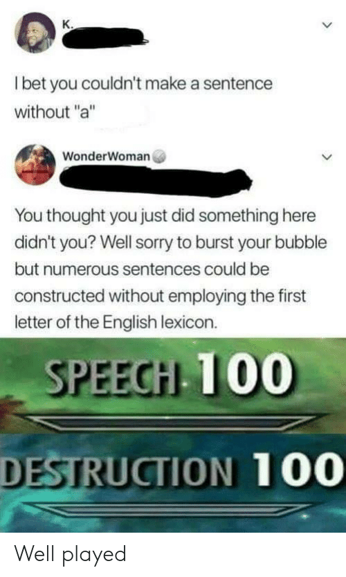 "Sorry, English, and Thought: l bet you couldn't make a sentence  without ""a""  WonderWoman  You thought you just did something here  didn't you? Well sorry to burst your bubble  but numerous sentences could be  constructed without employing the first  letter of the English lexicon.  SPEECH 100  DESTRUCTION 100 Well played"