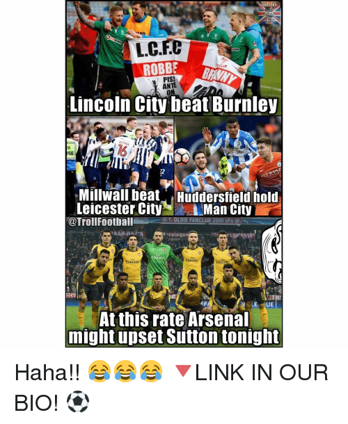 Arsenal, Football, and Memes: L.C.FC  ANTS  Lincoln City beat Burnley  SE  Millwali beat HTridersfieldhold  Leicester City  Man City  @Troll Football  N singe  ASP SSART  Emirates  Emirates  -EF  N LE, UE  At this rate Arsenal  might upset Sutton tonight Haha!! 😂😂😂 🔻LINK IN OUR BIO! ⚽