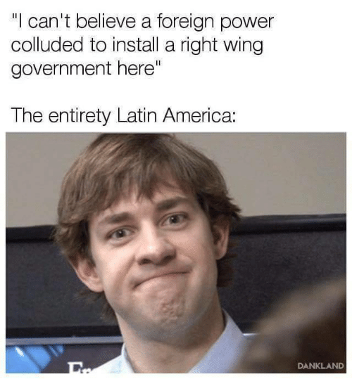 "America, Power, and Government: ""l can't believe a foreign power  colluded to install a ight wing  government here""  The entirety Latin America:  DANKLAND"