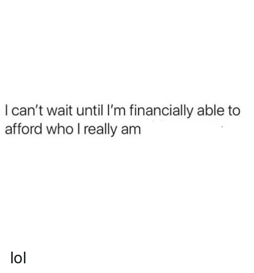 Lol, Memes, and 🤖: l can't wait until I'm financially able to  afford who l really am lol