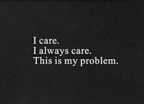 This, This Is, and Problem: l care.  I always care.  This is my problem