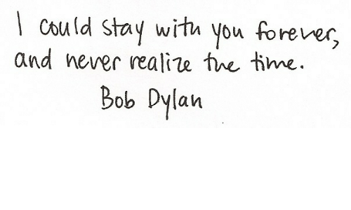 Bob Dylan: l cou ld stay wirha you forever  and hever realiw twe tme  Bob Dylan