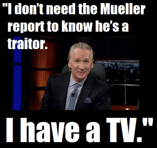 """Traitor, Hes, and  /Tv/ : """"l don't need the Mueller  report to Know he's a  traitor.  I have a TV."""""""